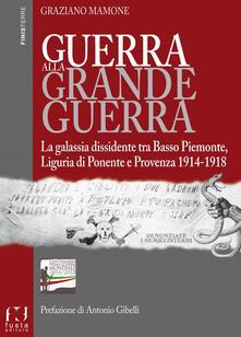 Guerra alla grande guerra. La galassia dissidente tra basso Piemonte, Liguria di ponente e Provenza 1914-1918 - Graziano Mamone - copertina