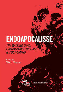 Endoapocalisse. The walking dead, l'immaginario digitale, il post umano