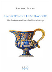 La grotta delle meraviglie. Il collezionismo di Isabella d'Este-Gonzaga
