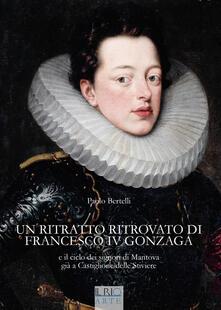 Un ritratto ritrovato di Francesco IV Gonzaga e il ciclo dei signori di Mantova già a Castiglione delle Stiviere - Paolo Bertelli - copertina