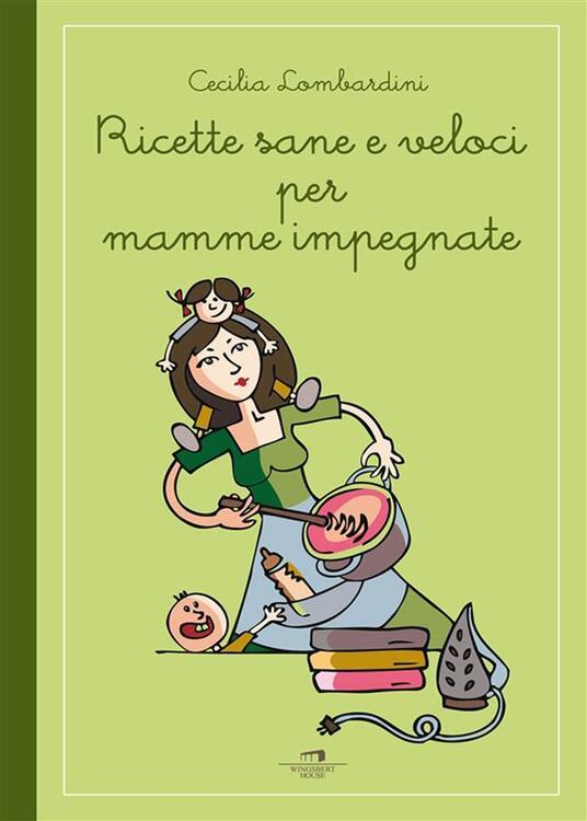 Ricette sane e veloci per mamme impegnate - Cecilia Lombardini - ebook