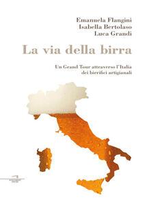 La via della birra. Un Grand Tour attraverso l'Italia dei birrifici artigianali - Isabella Bertolaso,Emanuela Flangini,Luca Grandi - ebook