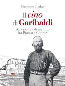 Il vino di Garibaldi. Alla ricerca di un mito fra Parma e Caprera - Giancarlo Gonizzi - copertina