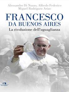 Francesco da Buenos Aires. La rivoluzione dell'uguaglianza - Alessandro Di Nuzzo,Alfredo Federico,Miguel Rodriguez Arias - ebook