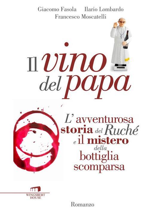 Il vino del papa. L'avventurosa storia del Ruché e il mistero della bottiglia scomparsa - Giacomo Fasola,Ilario Lombardo,Francesco Moscatelli - ebook