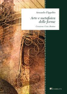 Arte e metafisica delle forme. Creazione. Crisi. Destino - Armando D'Ippolito - copertina
