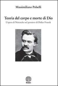 Teoria del corpo e morte di Dio. L'opera di Nietzsche nel pensiero di Didier Franck - Polselli Massimiliano - wuz.it