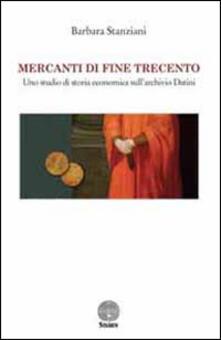 Mercanti di fine Trecento. Uno studio di storia economica sull'archivio Datini - Barbara Stanziani - copertina