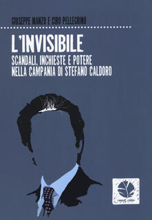 L' invisibile. Scandali, inchieste e potere nella Campania di Stefano Caldoro - Giuseppe Manzo,Ciro Pellegrino - copertina
