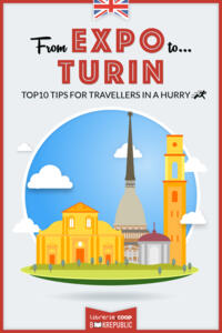 From EXPO to Turin. Top 10 TIPS for travellers in a hurry