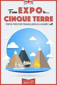 From EXPO to Cinque Terre. Top 10 TIPS for travellers in a hurry
