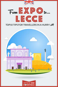 From EXPO to Lecce. Top 10 TIPS for travellers in a hurry