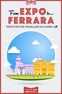 From EXPO to Ferrara. Top 10 TIPS for travellers in a hurry