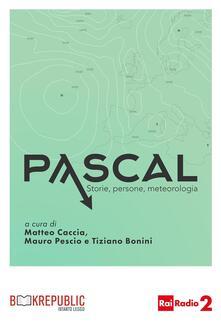 Pascal. Storie, persone, meteorologia. Prima stagione - Tiziano Bonini,Matteo Caccia,Mauro Pescio - ebook