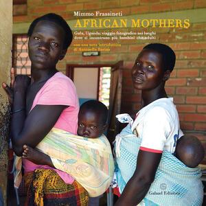 African mothers. Gulu, Uganda: viaggio fotografico nei luoghi dove si incontrano più bambini che adulti. Ediz. illustrata