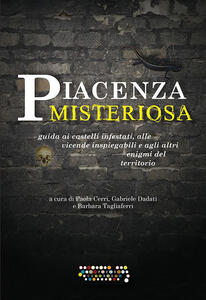 Piacenza misteriosa. Guida ai castelli infestati, alle vicende inspiegabili e agli altri enigmi del territorio