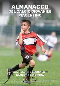 Almanacco del calcio giovanile piacentino. Cat. pulcini e esordienti stagione 2015-2016