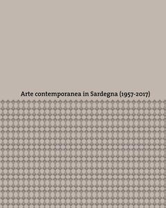 Arte contemporanea in Sardegna (1957-2017). Ediz. a colori