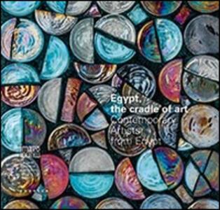 Egypt, the cradle of art. Contemporary artists from Egypt. Ediz. multilingue