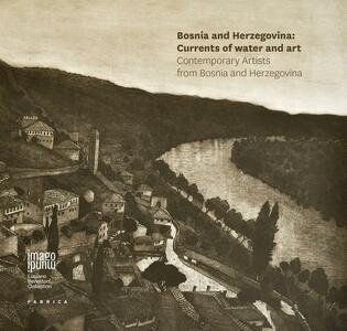 Bosnia Herzegovina: currents of water and art. Contemporary artists from Bosnia and Herzegovina. Ediz. illustrata