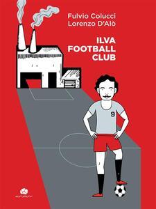 Ilva football club - Fulvio Colucci,Lorenzo D'Alò - ebook