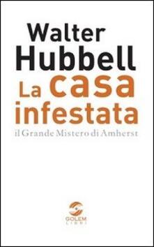 La casa infestata. Il grande mistero di Amherst - Walter Hubbell - copertina