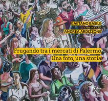 Grandtoureventi.it Frugando tra i mercati di Palermo. Una foto, una storia. Ediz. illustrata Image