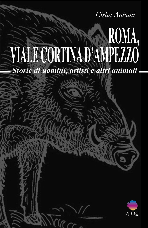 Roma, viale Cortina d'Ampezzo. Storie di uomini, artisti e altri animali
