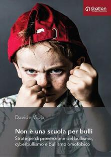 Non è una scuola per bulli. Strategie di prevenzione del bullismo, cyberbullismo e bullismo omofobico - Davide Viola - copertina