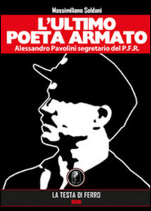 L' ultimo poeta armato. Alessandro Pavolini segretario del P.F.R.