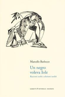 Un negro voleva Iole. Racconti scelti e aforismi inediti - Marcello Barlocco - copertina