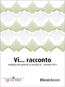 Vi... racconto. Antologia dei premiati al concorso «Vi... racconto» 2014 - AA. VV.,Daniela Mazzoni,Gabriele Fogacci,Levia Messina - ebook