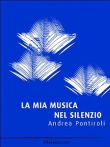 La mia musica nel silenzio - Andrea Pontiroli - ebook