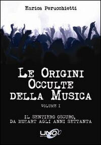 Le origini occulte della musica. Vol. 1: Il sentiero oscuro, da Mozart agli anni Settanta.