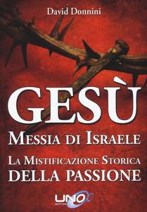 Libro Gesù Messia di Israele. La mistificazione storica della passione di Cristo David Donnini