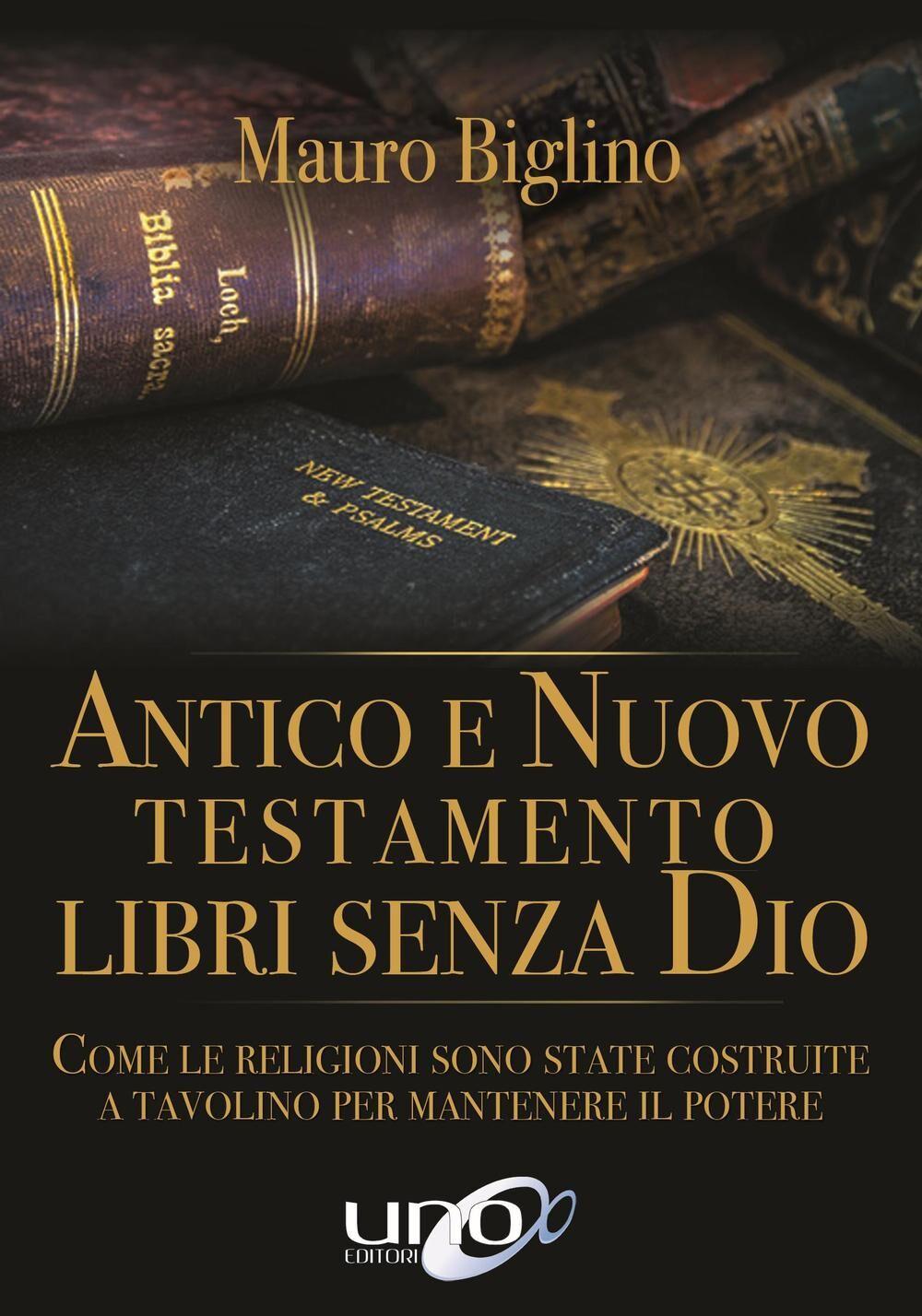 Antico e Nuovo Testamento. Libri senza Dio. Come le religioni sono state costruite a tavolino per mantenere il potere