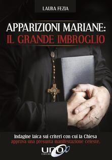 Apparizioni mariane: il grande imbroglio. Indagine laica sui criteri con cui la Chiesa approva una presunta manifestazione celeste - Laura Fezia - copertina