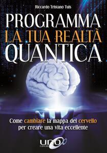 Programma la tua realtà quantica. Come cambiare la mappa del cervello per modellare la tua realtà quantica