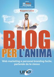 Blog per l'anima. Web marketing e personal branding facile, partendo da te stesso