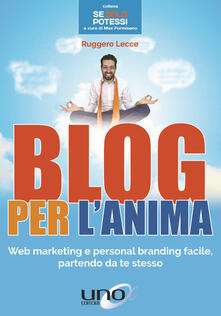 Blog per l'anima. Web marketing e personal branding facile, partendo da te stesso - Ruggero Lecce - copertina