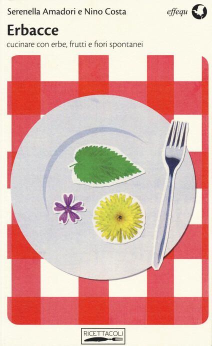 Erbacce. Cucinare con erbe, frutti e fiori spontanei - Serenella Amadori,Nino Costa - copertina