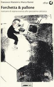 Libro Forchetta & pallone. Ricettario di sopravvivenza allo spezzatino calcistico Francesco Matteini Marco Romei
