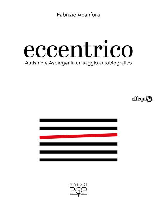 Eccentrico. Autismo e Asperger in un saggio autobiografico - Fabrizio Acanfora - copertina