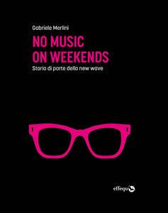 Libro No music on weekends. Storia di parte della new wave Gabriele Merlini