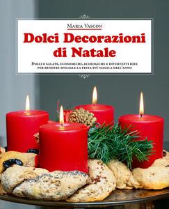 Dolci decorazioni di Natale. Dolci e salate, economiche, ecologiche e divertenti idee per rendere speciale la festa più magica dell'anno