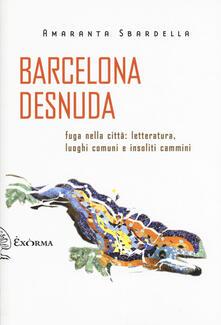 Camfeed.it Barcelona desnuda. Fuga nella città: letteratura, luoghi comuni e insoliti cammini Image