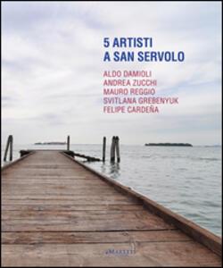 5 artisti a San Servolo. Aldo Damioli, Andrea Zucchi, Mauro Reggio, Svitlana Grebenyuk, Felipe Cardeña. Ediz. italiana e inglese