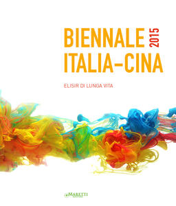 Biennale Italia-Cina 2015. Elisir di lunga vita. Ediz. italiana, inglese e cinese