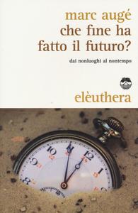 Libro Che fine ha fatto il futuro? Dai non luoghi al nontempo Marc Augé