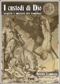 I custodi di Dio. Segreti e misteri dei Templari
